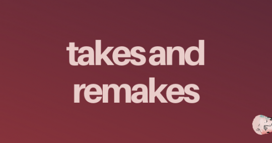 Takes and Remakes - Blog